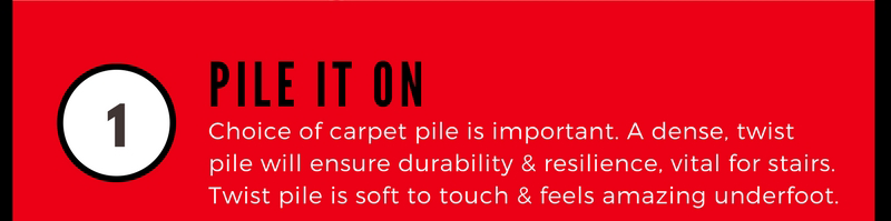 1 Pile It On. Choice of carpet pile is important. A dense twist pile will ensure durability and resilience, vital for stairs. Twist pile is soft to touch and feels amzining underfoot.