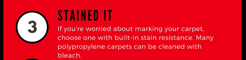 3 Stained It. If you're worried about marking your carpet, choose one with built-in stain resistance. many polypropylene carpets can be cleaned with bleach.