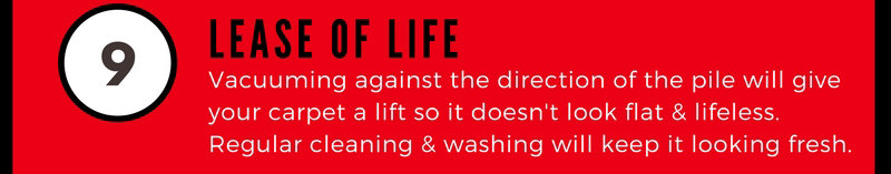9 Lease of Life. Vacuuming against the direction of the pile will give your carpet a lift so it doesn't look flat and lifeless. Regular cleaning and washing will keep it looking fresh.